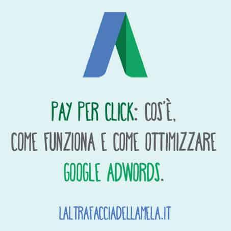 Pay per click: cos'è, come funziona e come ottimizzare Google Adwords.